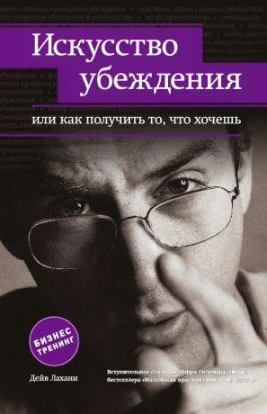 обложка книги Искусство убеждения, или Как получить то, что хочешь автора Дейв Лахани