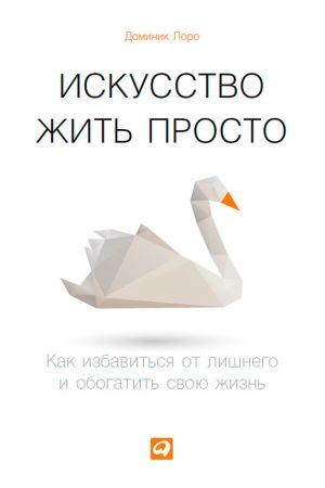 обложка книги Искусство жить просто. Как избавиться от лишнего и обогатить свою жизнь автора Доминик Лоро