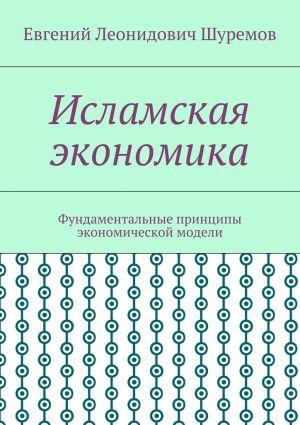 обложка книги Исламская экономика. Фундаментальные принципы экономической модели автора Евгений Шуремов