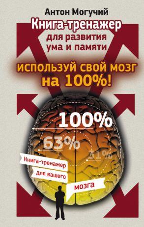 обложка книги Используй свой мозг на 100%! Книга-тренажер для развития ума и памяти автора Антон Могучий