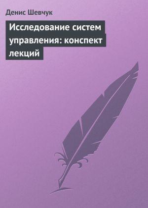обложка книги Исследование систем управления: конспект лекций автора Денис Шевчук
