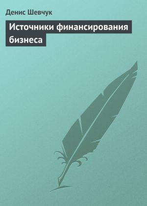 обложка книги Источники финансирования бизнеса автора Денис Шевчук
