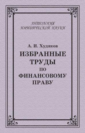 обложка книги Избранные труды по финансовому праву автора Алексей Худяков