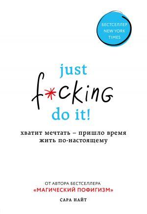обложка книги Just f*cking do it! Хватит мечтать – пришло время жить по-настоящему автора Сара Найт