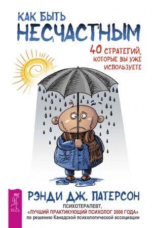 обложка книги Как быть несчастным: 40 стратегий, которые вы уже используете автора Рэнди Патерсон