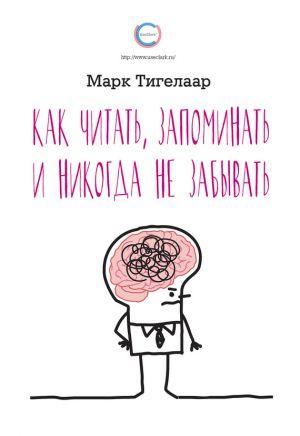 обложка книги Как читать, запоминать и никогда не забывать автора Марк Тигелаар