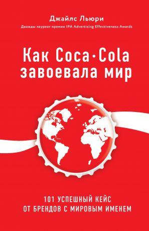 обложка книги Как Coca-Cola завоевала мир. 101 успешный кейс от брендов с мировым именем автора Джайлс Льюри