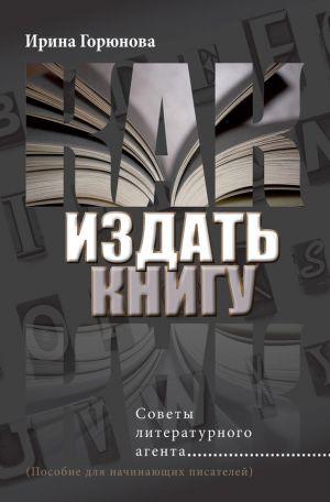 обложка книги Как издать книгу. Советы литературного агента автора Ирина Горюнова
