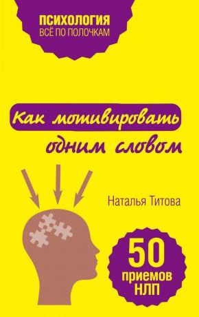 обложка книги Как мотивировать одним словом. 50 приемов НЛП автора Наталья Титова