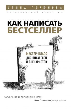 обложка книги Как написать бестселлер. Мастер-класс для писателей и сценаристов автора Ирина Горюнова