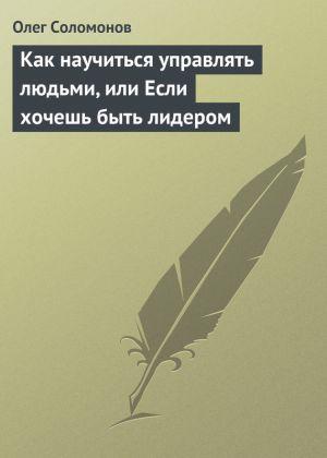 обложка книги Как научиться управлять людьми, или Если хочешь быть лидером автора Олег Соломонов