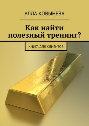 обложка книги Как найти полезный тренинг? Книга для клиентов автора Алла Ковынева