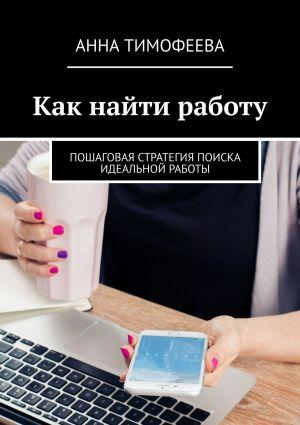 обложка книги Как найти работу. Пошаговая стратегия поиска идеальной работы автора Татьяна Михеева