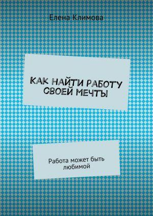 обложка книги Как найти работу своей мечты. Работа может быть любимой автора Елена Климова