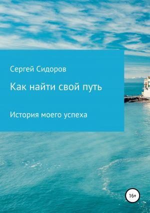 обложка книги Как найти свой путь. История моего успеха автора Сергей Сидоров
