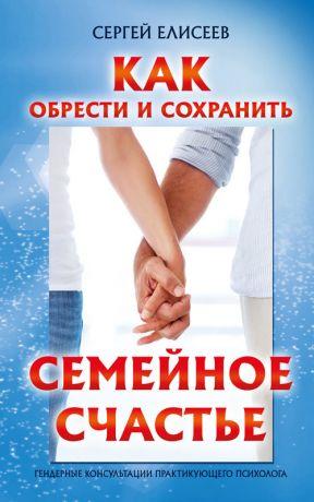 обложка книги Как обрести и сохранить семейное счастье автора Сергей Елисеев