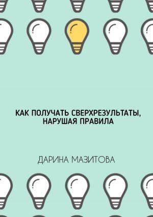 обложка книги Как получать сверхрезультаты, нарушая правила автора Дарина Мазитова