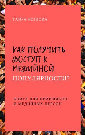 обложка книги Как получить доступ кмедийной популярности? Книга дляпиарщиков имедийных персон автора Ирина Резцова