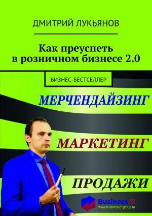 обложка книги Как преуспеть врозничном бизнесе2.0. Бизнес-бестселлер автора Дмитрий Лукьянов