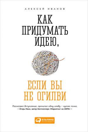 обложка книги Как придумать идею, если вы не Огилви автора Алексей Иванов