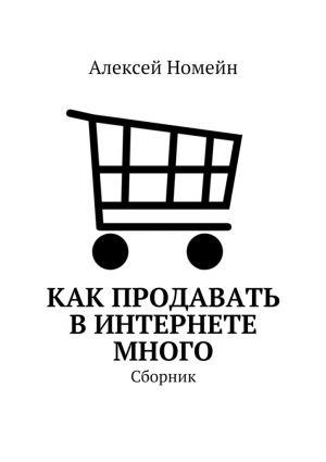 обложка книги Как продавать вИнтернете много. Сборник автора Алексей Номейн