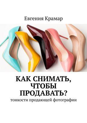 обложка книги Как снимать, чтобы продавать? Тонкости продающей фотографии автора Евгения Крамар