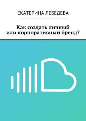 обложка книги Как создать личный иликорпоративный бренд? автора Екатерина Лебедева