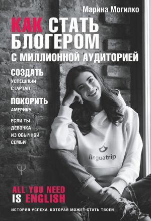 обложка книги Как стать блогером с миллионной аудиторией, создать успешный стартап, покорить Америку, если ты девочка из обычной семьи автора Марина Могилко