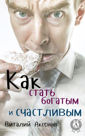 обложка книги Как стать богатым и счастливым автора Виталий Аксенов