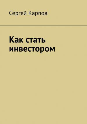 обложка книги Как стать инвестором автора Сергей Карпов