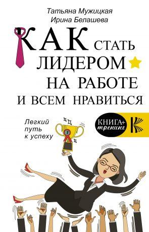 обложка книги Как стать лидером на работе и всем нравиться автора Татьяна Мужицкая