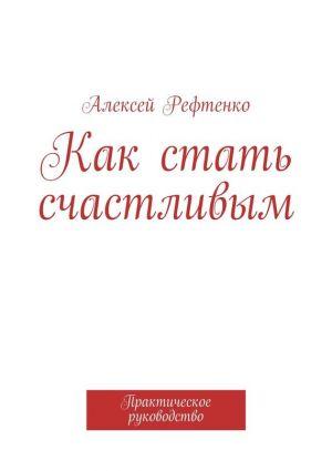 обложка книги Как стать счастливым. Практическое руководство автора Андрей Рефтенко