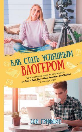 обложка книги Как стать успешным влогером автора Зои Гриффин