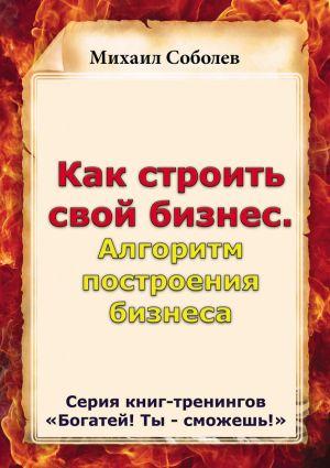 обложка книги Как строить свой бизнес. Алгоритм построения бизнеса автора Михаил Соболев