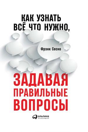обложка книги Как узнать всё, что нужно, задавая правильные вопросы автора Фрэнк Сесно