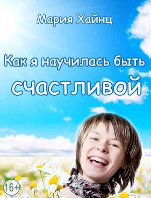 обложка книги Как я научилась быть счастливой, или 17 экспериментов, которые перевернули мою жизнь автора Мария Хайнц