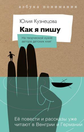 обложка книги Как я пишу. На творческой кухне автора детских книг автора Юлия Кузнецова