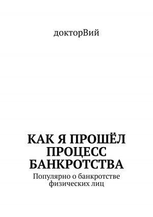 обложка книги Как я прошёл процесс банкротства. Популярно обанкротстве физическихлиц автора  Доктор Вий