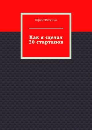 обложка книги Как я сделал 20стартапов. Книга для тех, кто хочет избежать собственных ошибок в бизнесе автора Юрий Фисенко