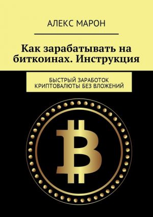 обложка книги Как зарабатывать на биткоинах. Инструкция. Быстрый заработок криптовалюты без вложений автора Алекс Марон