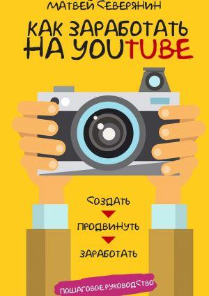 обложка книги Как заработать на YouTube. Пошаговое руководство автора Матвей Северянин