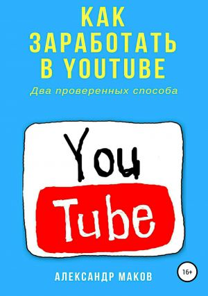 обложка книги Как заработать в Youtube. Два проверенных способа автора Александр Маков