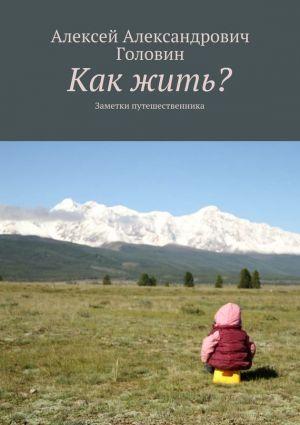обложка книги Как жить? Заметки путешественника автора Алексей Головин