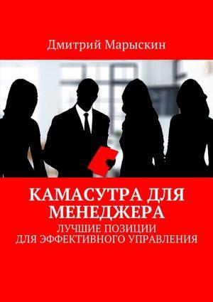обложка книги Камасутра для менеджера. Лучшие позиции для эффективного управления автора Дмитрий Марыскин