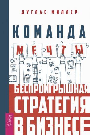 обложка книги Команда мечты. Беспроигрышная стратегия в бизнесе автора Дуглас Миллер
