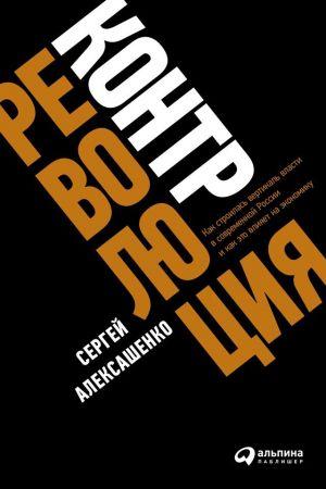 обложка книги Контрреволюция. Как строилась вертикаль власти в современной России и как это влияет на экономику автора Сергей Алексашенко