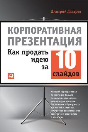 обложка книги Корпоративная презентация: Как продать идею за 10 слайдов автора Дмитрий Лазарев