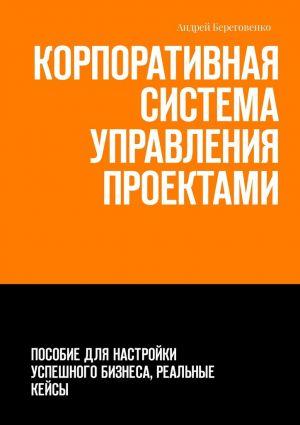 обложка книги Корпоративная система управления проектами. Пособие для настройки успешного бизнеса, реальные кейсы автора Андрей Береговенко