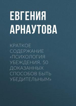 обложка книги Краткое содержание «Психология убеждения. 50 доказанных способов быть убедительным» автора Евгения Арнаутова