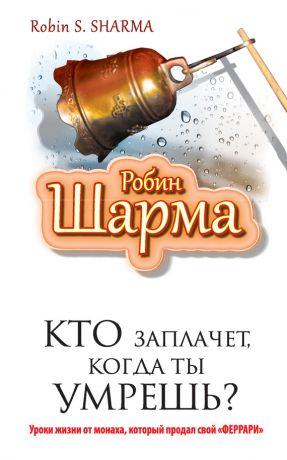 обложка книги Кто заплачет, когда ты умрешь? Уроки жизни от монаха, который продал свой «феррари» автора Робин Шарма